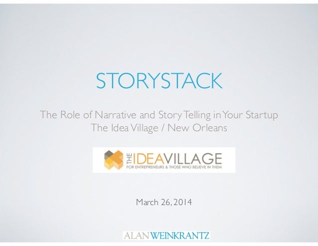 STORYSTACK The Role of Narrative and StoryTelling inYour Startup	  The IdeaVillage / New Orleans March 26, 2014