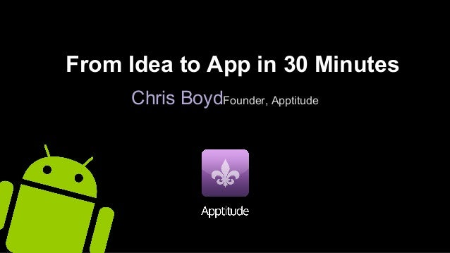 From Idea to App in 30 Minutes Chris BoydFounder, Apptitude