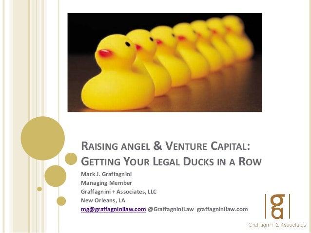 RAISING ANGEL & VENTURE CAPITAL: GETTING YOUR LEGAL DUCKS IN A ROW Mark J. Graffagnini Managing Member Graffagnini + Assoc...