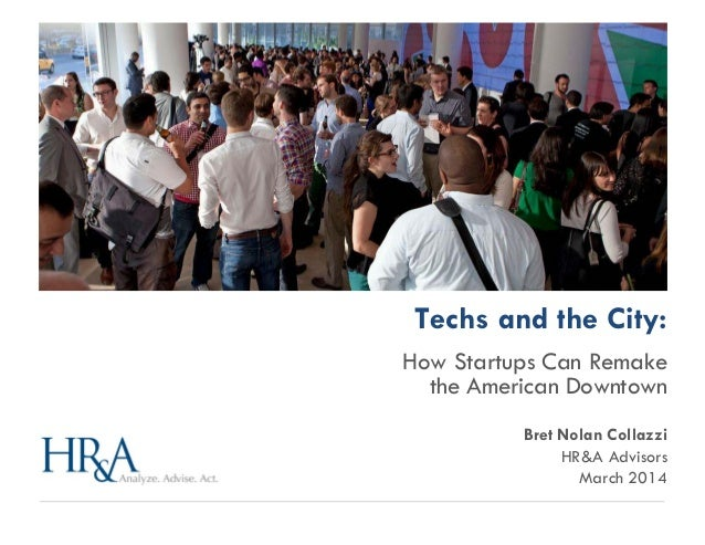 Techs and the City: How Startups Can Remake the American Downtown Bret Nolan Collazzi HR&A Advisors March 2014