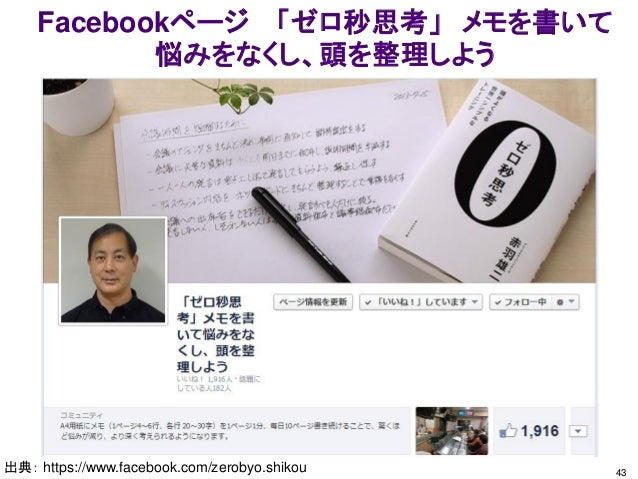 Facebookページ 「ゼロ秒思考」 メモを書いて 悩みをなくし、頭を整理しよう 出典: https://www.facebook.com/zerobyo.shikou 43