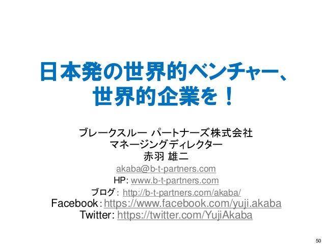 日本発の世界的ベンチャー、 世界的企業を! 50 ブレークスルー パートナーズ株式会社 マネージングディレクター 赤羽 雄二 akaba@b-t-partners.com HP: www.b-t-partners.com ブログ: http:/...