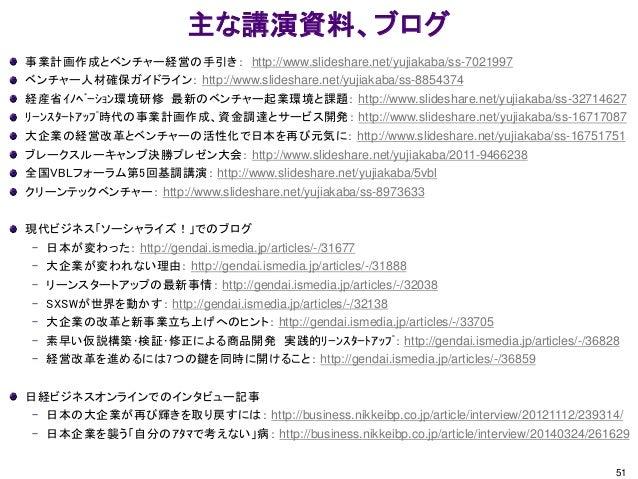 主な講演資料、ブログ 事業計画作成とベンチャー経営の手引き: http://www.slideshare.net/yujiakaba/ss-7021997 ベンチャー人材確保ガイドライン: http://www.slideshare.net/y...