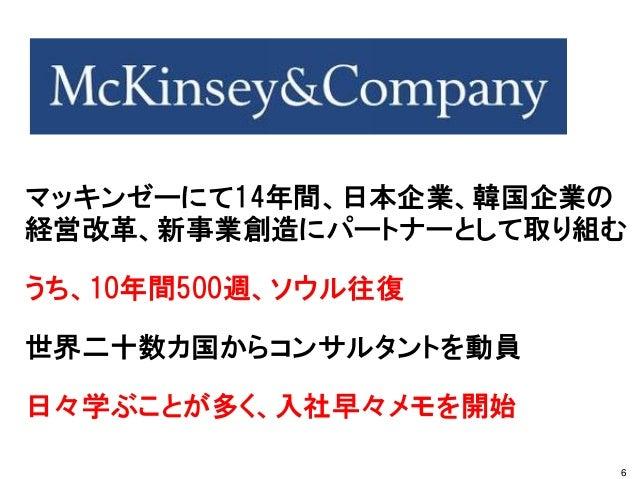 マッキンゼーにて14年間、日本企業、韓国企業の 経営改革、新事業創造にパートナーとして取り組む うち、10年間500週、ソウル往復 世界二十数カ国からコンサルタントを動員 日々学ぶことが多く、入社早々メモを開始 6