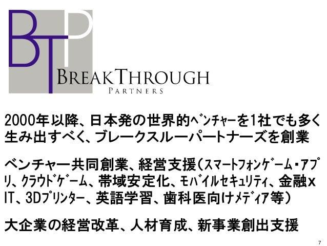 2000年以降、日本発の世界的ベンチャーを1社でも多く 生み出すべく、ブレークスルーパートナーズを創業 ベンチャー共同創業、経営支援(スマートフォンゲーム・アプ リ、クラウドゲーム、帯域安定化、モバイルセキュリティ、金融x IT、3...