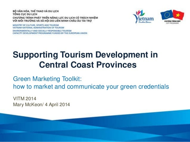 Supporting Tourism Development in Central Coast Provinces VITM 2014 Mary McKeon/ 4 April 2014 Green Marketing Toolkit: how...