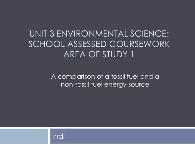 UNIT 3 ENVIRONMENTAL SCIENCE: SCHOOL ASSESSED COURSEWORK AREA OF STUDY 1 Indi A comparison of a fossil fuel and a non-foss...