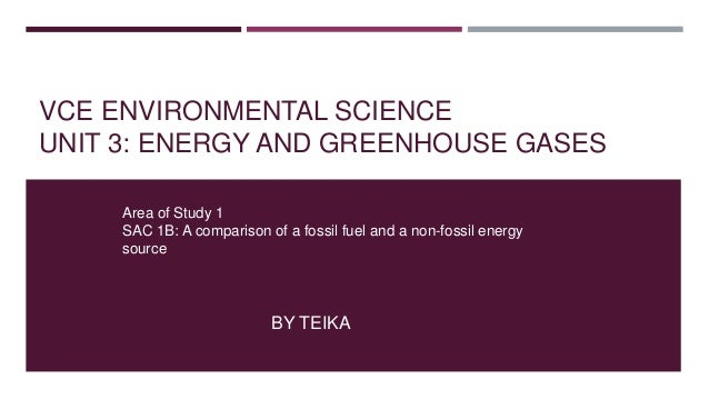 VCE ENVIRONMENTAL SCIENCE UNIT 3: ENERGY AND GREENHOUSE GASES BY TEIKA Area of Study 1 SAC 1B: A comparison of a fossil fu...