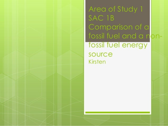 Area of Study 1 SAC 1B Comparison of a fossil fuel and a non- fossil fuel energy source Kirsten