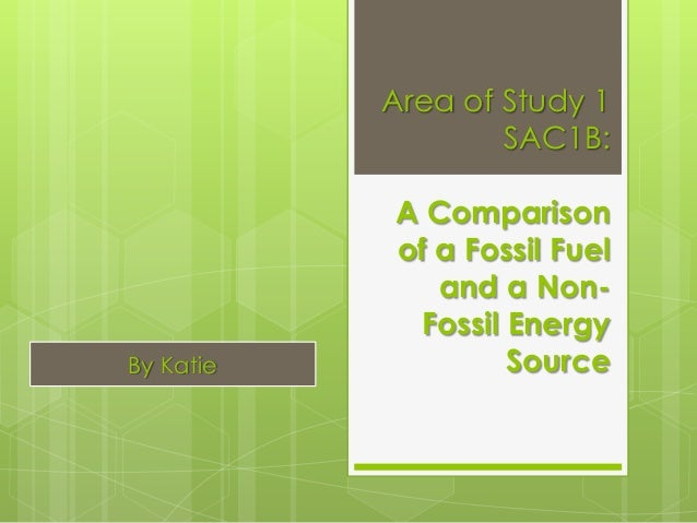 Area of Study 1 SAC1B: A Comparison of a Fossil Fuel and a Non- Fossil Energy SourceBy Katie