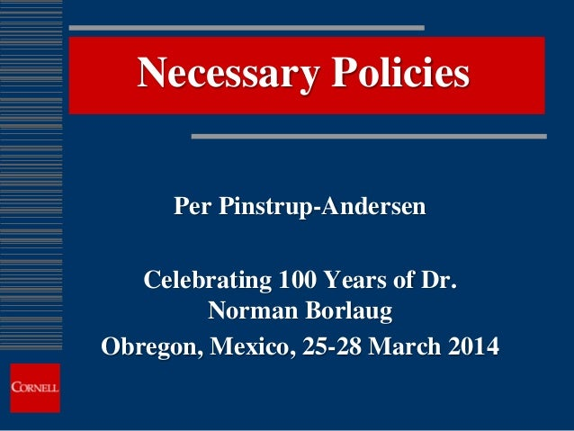 Necessary Policies Per Pinstrup-Andersen Celebrating 100 Years of Dr. Norman Borlaug Obregon, Mexico, 25-28 March 2014