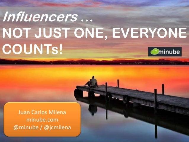 Influencers … NOT JUST ONE, EVERYONE COUNTs! Juan Carlos Milena minube.com @minube / @jcmilena