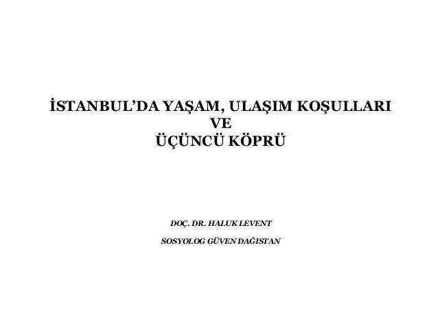İSTANBUL'DA YAŞAM, ULAŞIM KOŞULLARI VE ÜÇÜNCÜ KÖPRÜ DOÇ. DR. HALUK LEVENT SOSYOLOG GÜVEN DAĞISTAN