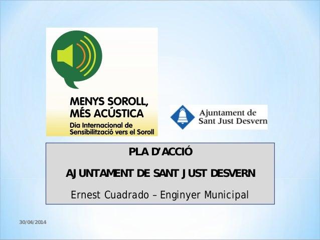 PLA D'ACCIÓ AJUNTAMENT DE SANT JUST DESVERN Ernest Cuadrado – Enginyer Municipal 30/04/2014
