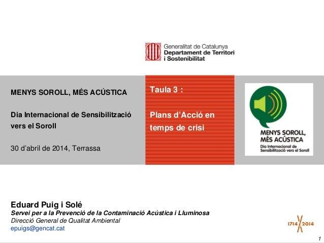 1 Taula 3 : Plans d'Acció en temps de crisi MENYS SOROLL, MÉS ACÚSTICA Dia Internacional de Sensibilització vers el Soroll...