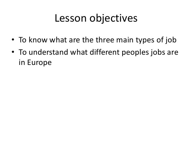 Lesson objectives • To know what are the three main types of job • To understand what different peoples jobs are in Europe