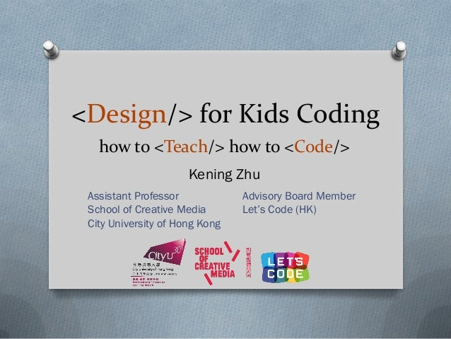 <Design/> for Kids Coding Kening Zhu how to <Teach/> how to <Code/> Assistant Professor School of Creative Media City Univ...
