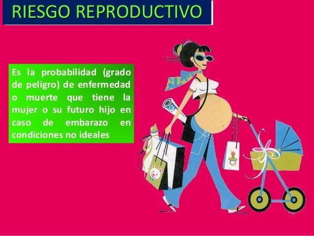 Es la probabilidad (grado de peligro) de enfermedad o muerte que tiene la mujer o su futuro hijo en caso de embarazo en co...