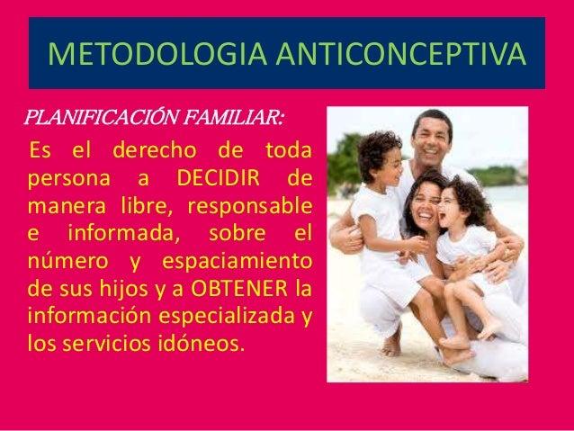 METODOLOGIA ANTICONCEPTIVA PLANIFICACIÓN FAMILIAR: Es el derecho de toda persona a DECIDIR de manera libre, responsable e ...