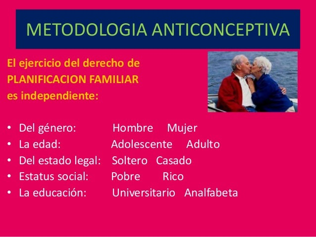 METODOLOGIA ANTICONCEPTIVA El ejercicio del derecho de PLANIFICACION FAMILIAR es independiente: • Del género: Hombre Mujer...
