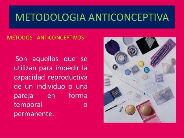 METODOLOGIA ANTICONCEPTIVA METODOS ANTICONCEPTIVOS: Son aquellos que se utilizan para impedir la capacidad reproductiva de...