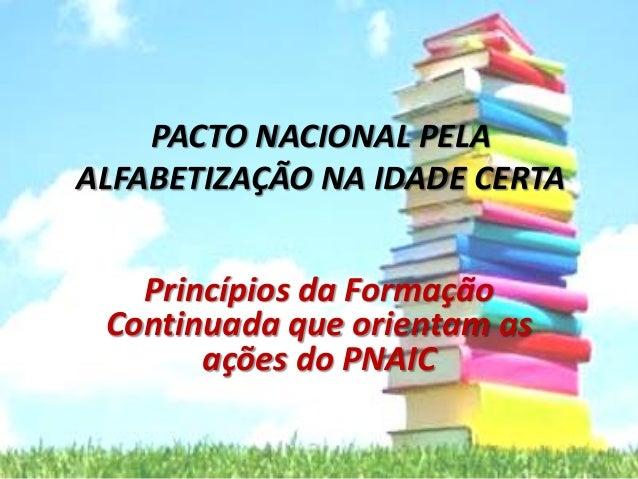 PACTO NACIONAL PELA ALFABETIZAÇÃO NA IDADE CERTA Princípios da Formação Continuada que orientam as ações do PNAIC