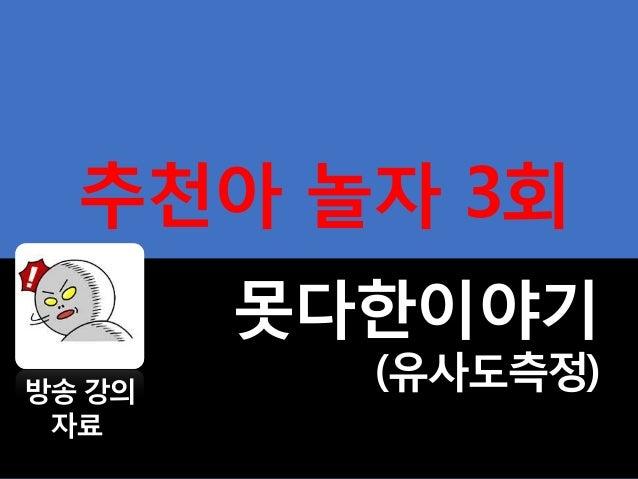 추천아 놀자 3회 못다한이야기 (유사도측정)방송 강의 자료