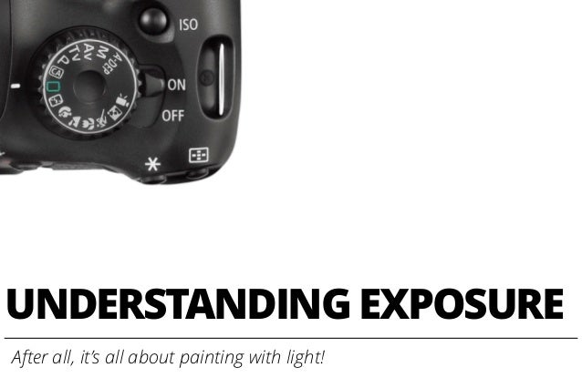 UNDERSTANDING EXPOSURE After all, it's all about painting with light!