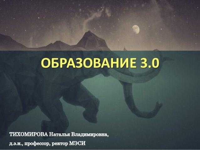 ОБРАЗОВАНИЕ 3.0 ТИХОМИРОВА Наталья Владимировна, д.э.н., профессор, ректор МЭСИ