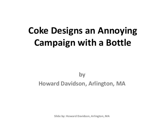 Coke Designs an Annoying Campaign with a Bottle Slide by: Howard Davidson, Arlington, MA by Howard Davidson, Arlington, MA