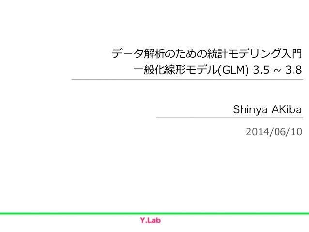 データ解析のための統計モデリング⼊入⾨門  ⼀一般化線形モデル(GLM) 3.5 ~∼ 3.8 Shinya AKiba 2014/06/10