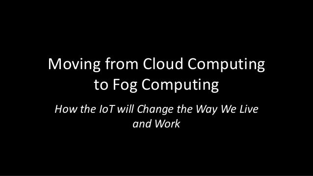 Moving from Cloud Computing to Fog Computing How the IoT will Change the Way We Live and Work
