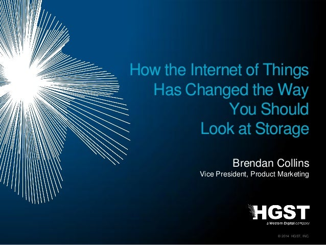 © 2014 HGST, INC. Brendan Collins Vice President, Product Marketing How the Internet of Things Has Changed the Way You Sho...