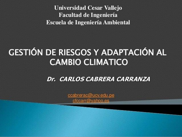 Dr. CARLOS CABRERA CARRANZA GESTIÓN DE RIESGOS Y ADAPTACIÓN AL CAMBIO CLIMATICO ccabrerac@ucv.edu.pe cfccarr@yahoo.es Univ...