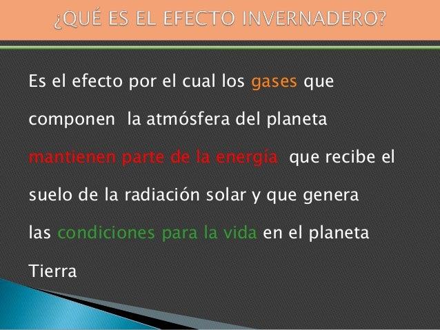 Es el efecto por el cual los gases que componen la atmósfera del planeta mantienen parte de la energía que recibe el suelo...