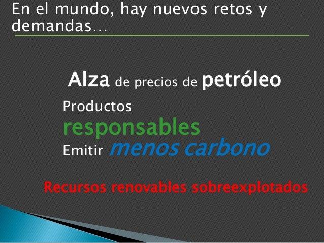 En el mundo, hay nuevos retos y demandas… Productos responsables Emitir menos carbono Alza de precios de petróleo Recursos...