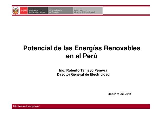 Potencial de las Energías Renovables en el Perú Octubre de 2011 Ing. Roberto Tamayo Pereyra Director General de Electricid...