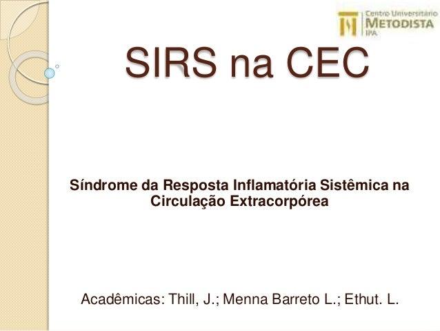 SIRS na CEC Síndrome da Resposta Inflamatória Sistêmica na Circulação Extracorpórea Acadêmicas: Thill, J.; Menna Barreto L...