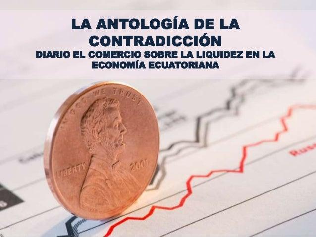 LA ANTOLOGÍA DE LA CONTRADICCIÓN DIARIO EL COMERCIO SOBRE LA LIQUIDEZ EN LA ECONOMÍA ECUATORIANA