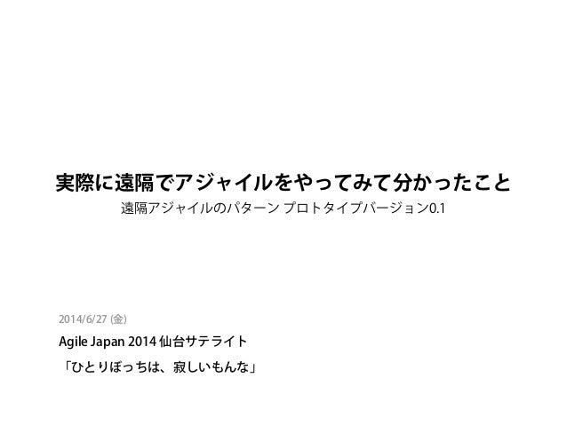 実際に遠隔でアジャイルをやってみて分かったこと 遠隔アジャイルのパターン プロトタイプバージョン0.1 2014/6/27 (金) Agile Japan 2014 仙台サテライト 「ひとりぼっちは、寂しいもんな」