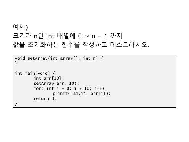 예제) 크기가 n인 int 배열에 0 ~ n – 1 까지 값을 초기화하는 함수를 작성하고 테스트하시오. void setArray(int array[], int n) { } int main(void) { int arr[1...