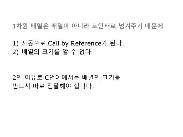 1차원 배열은 배열이 아니라 포인터로 넘겨주기 때문에 1) 자동으로 Call by Reference가 된다. 2) 배열의 크기를 알 수 없다. 2의 이유로 C언어에서는 배열의 크기를 반드시 따로 전달해야 합니다.
