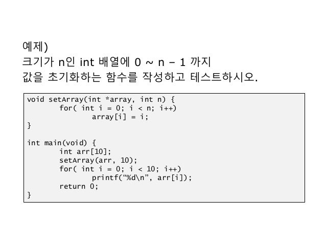 예제) 크기가 n인 int 배열에 0 ~ n – 1 까지 값을 초기화하는 함수를 작성하고 테스트하시오. void setArray(int *array, int n) { for( int i = 0; i < n; i++) a...