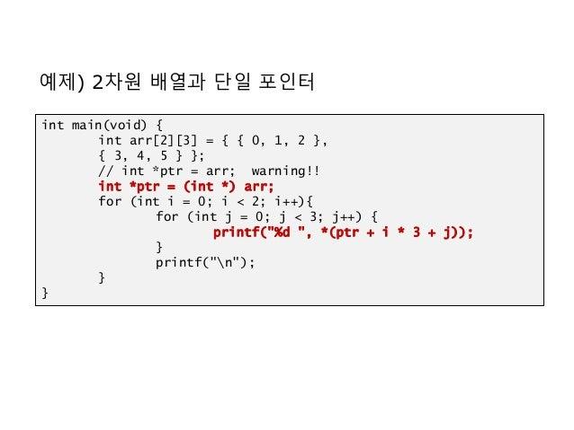 예제) 2차원 배열과 단일 포인터 int main(void) { int arr[2][3] = { { 0, 1, 2 }, { 3, 4, 5 } }; // int *ptr = arr; warning!! int *ptr = ...