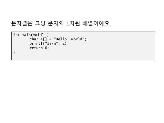 """문자열은 그냥 문자의 1차원 배열이예요. int main(void) { char a[] = """"Hello, world""""; printf(""""%sn"""", a); return 0; }"""