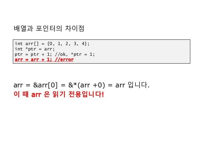 배열과 포인터의 차이점 arr = &arr[0] = &*(arr +0) = arr 입니다. 이 때 arr 은 읽기 전용입니다! int arr[] = {0, 1, 2, 3, 4}; int *ptr = arr; ptr = ...