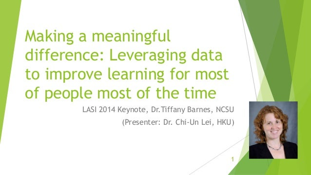 Making a meaningful difference: Leveraging data to improve learning for most of people most of the time LASI 2014 Keynote,...