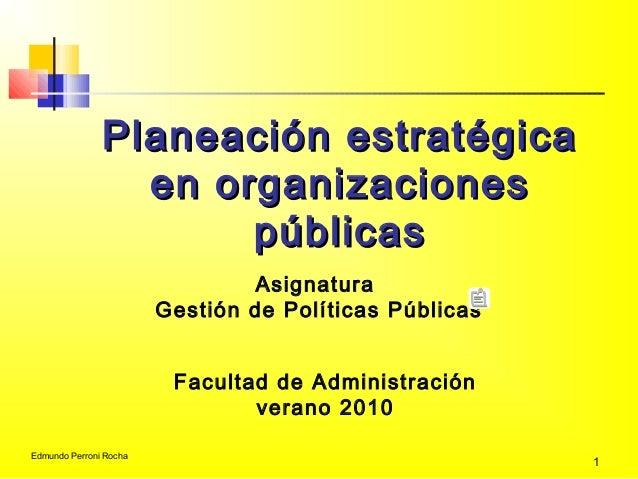 Edmundo Perroni Rocha 1 Planeación estratégicaPlaneación estratégica en organizacionesen organizaciones públicaspúblicas A...