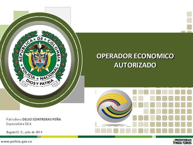 www.policía.gov.co Patrullero DELIO CONTRERAS PEÑA Especialista OEA Bogotá D. C., julio de 2014 OPERADOR ECONOMICOOPERADOR...