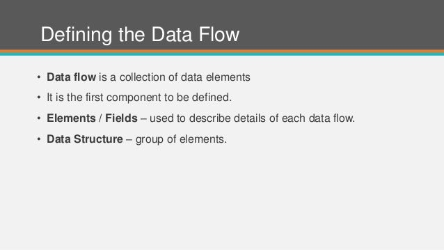 Defining the Data Flow • Data flow is a collection of data elements • It is the first component to be defined. • Elements ...